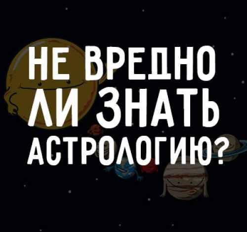 Не вредно ли знать астрологию? (жмите)